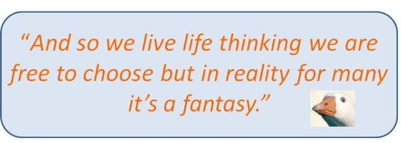 GB Quote: And so we live life thinking we are free to choose but in reality for many it's a fantasy